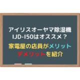 【アイリスオーヤマ】IJD-I50はオススメ?家電店員が解説【除湿機】